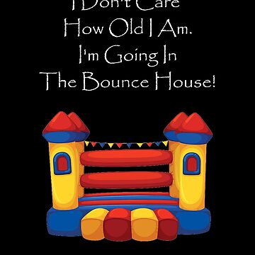 I'm Going In The Bounce House by Dawncoe