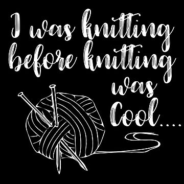 Knitting Funny Design - I Was Knitting Before Knitting Was Cool by kudostees
