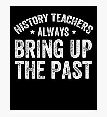 History teachers always bring up the past - Funny History Teacher Photographic Print