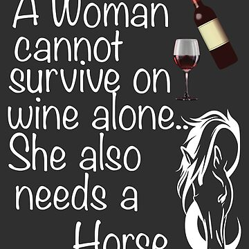 Horse And Wine Funny Design Womens - A Woman Cannot Survive On Wine Alone She Also Needs A Horse  by kudostees