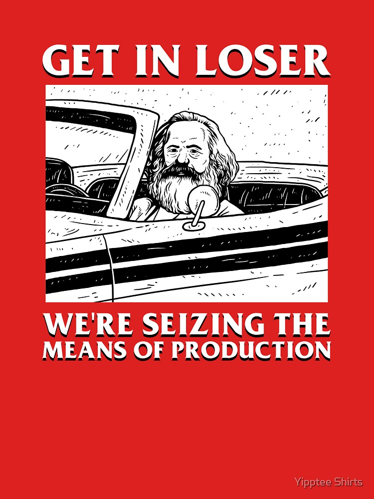 Get In Loser We're Seizing The Means Of Production by dumbshirts