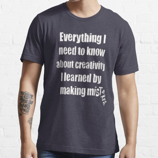 Everything I Need To Know About Creativity Essential T-Shirt
