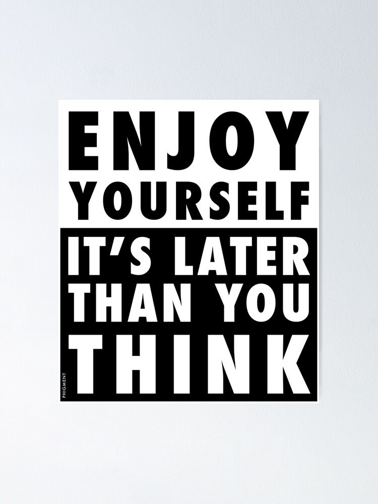 Alternate view of ENJOY YOURSELF, IT'S LATER THAN YOU THINK Poster
