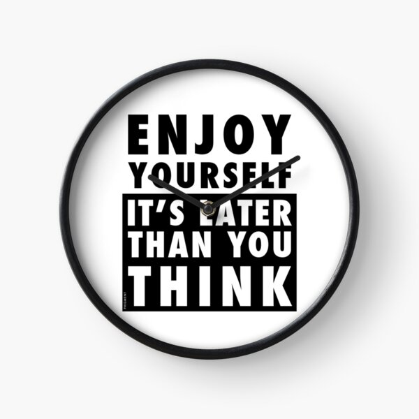 ENJOY YOURSELF, IT'S LATER THAN YOU THINK Clock