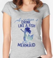 Of course I drink like a fish I'm a mermaid  Fitted Scoop T-Shirt