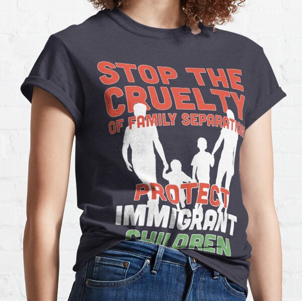 End Family Separation! Stop Separating Immigrant Families! Immigrants Have Human Right Classic T-Shirt