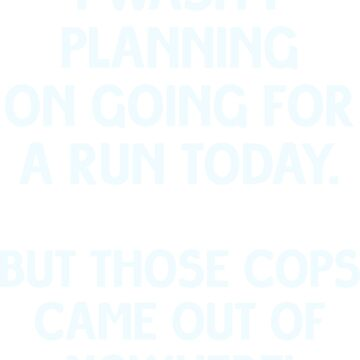 I wasn't planning on going for a run today, but those cops came out of nowhere! by artvia