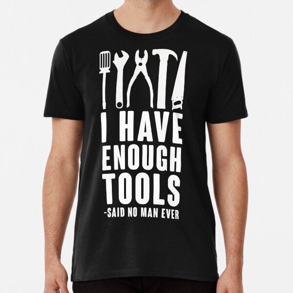 I Have Enough Tools -Said No Man Ever Premium T-Shirt