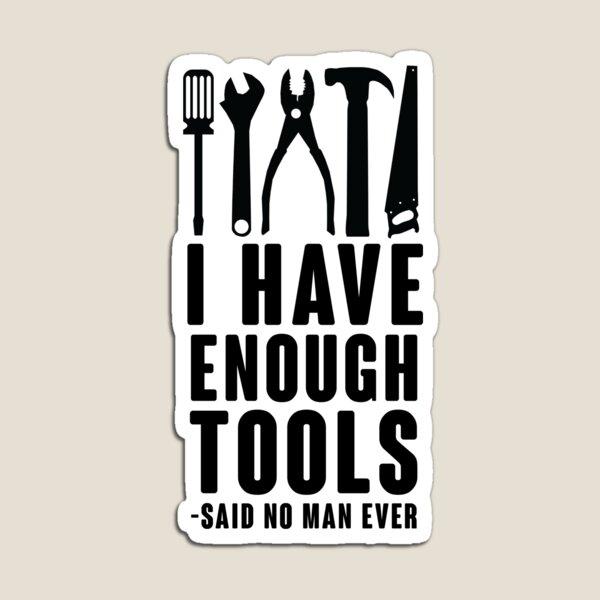 I Have Enough Tools -Said No Man Ever Magnet