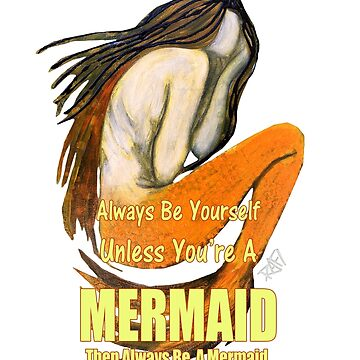 Be Yourself Unless You Are A Mermaid  by Rafiwashere
