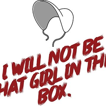 The Handmaid's Tale Quote I will not be that girl in the box by claydunker