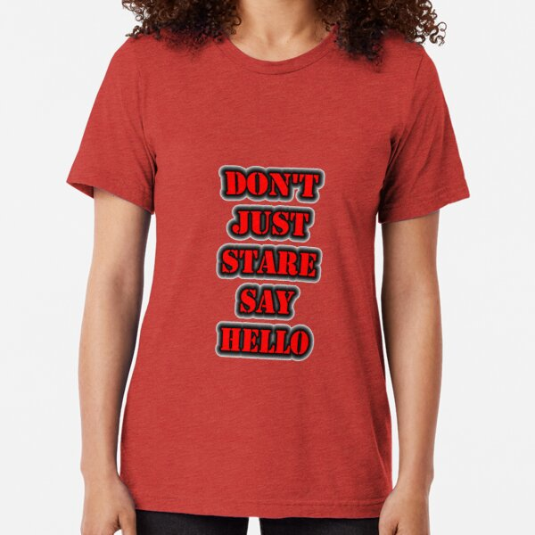 Don't Just Stare Say Hello Tri-blend T-Shirt