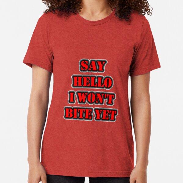 Say Hello I Won't Bite Yet Tri-blend T-Shirt