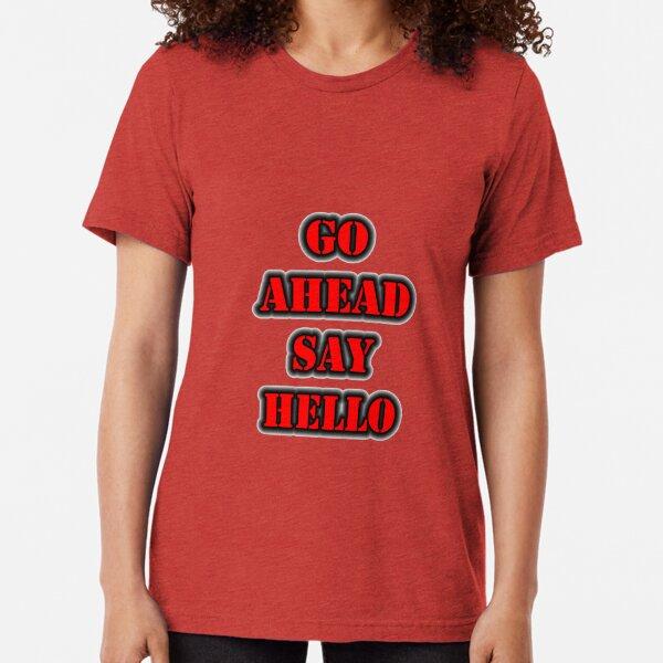 Go Ahead Say Hello Tri-blend T-Shirt