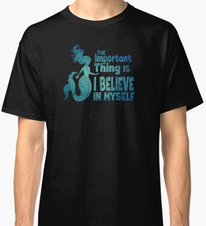 Mermaid - The Important Thing Is I Believe In Myself Classic T-Shirt