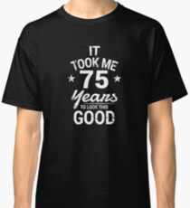 It Took Me 75 Years To Look This Good Birthday Gift Classic T-Shirt