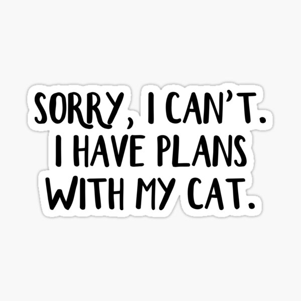 Sorry I can't I have plans with my cat Sticker