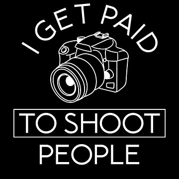 I Get Paid To Shoot People - Professional Photography by TheMinimalist