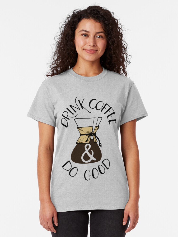 Alternate view of Drink Coffee & Do Good Classic T-Shirt