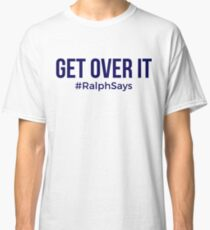 Get Over It - #RalphSays Time to Move On Classic T-Shirt