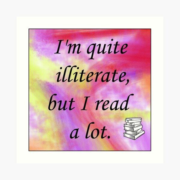 I'm quite illiterate, but I read a lot. Art Print