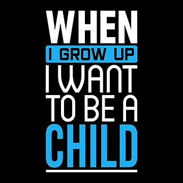 When I Grow Up I Want To Be A Child Shirt by drakouv