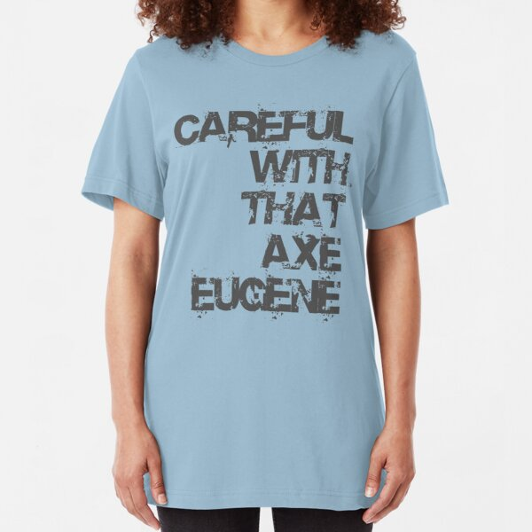 Careful With That Axe Eugene Slim Fit T-Shirt