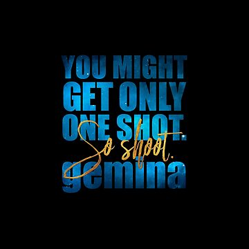 You might get only one shot. So shoot. Gemina by literarylifeco