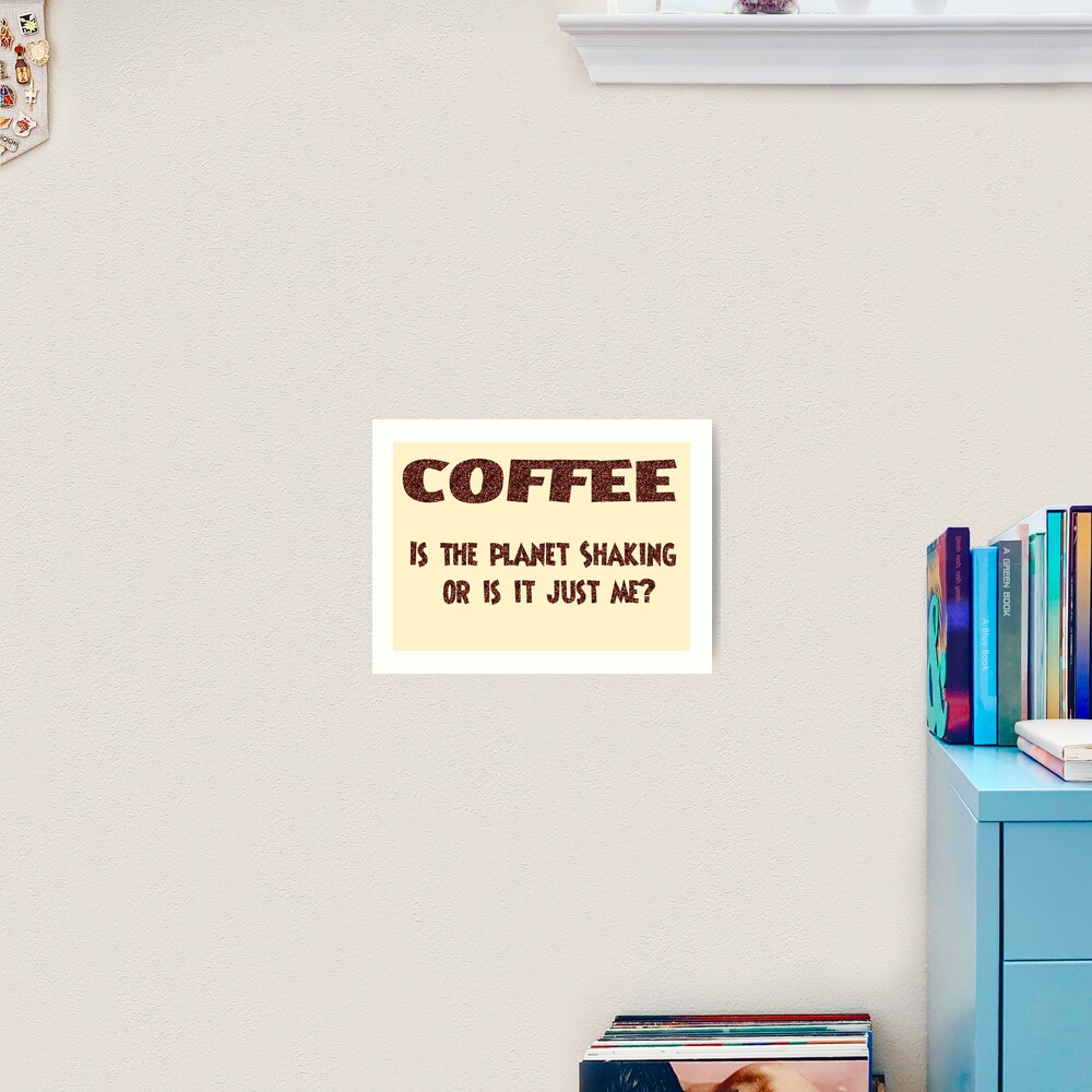 Poster - COFFEE: Is the planet shaking or is it just me? Art Print
