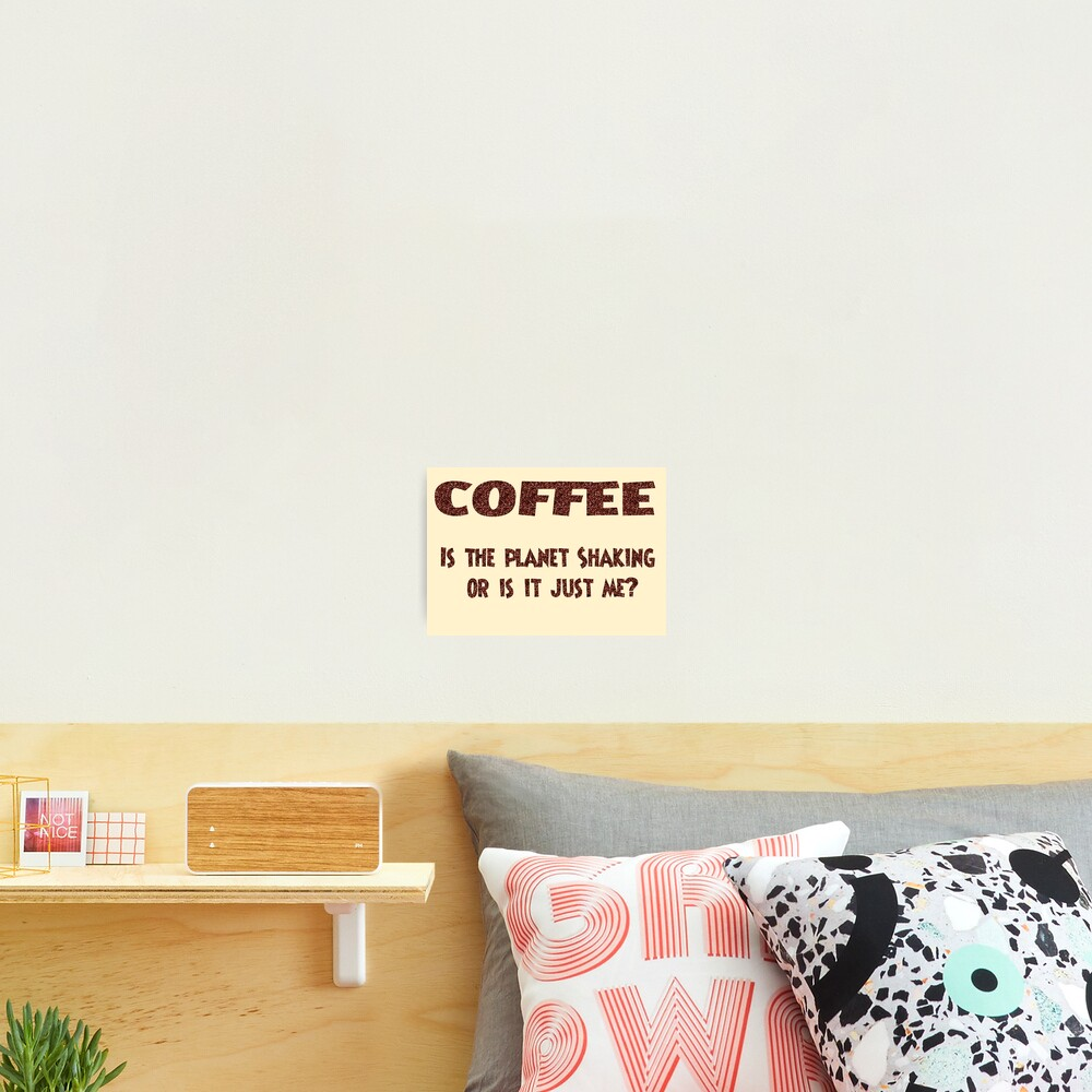 Poster - COFFEE: Is the planet shaking or is it just me? Photographic Print