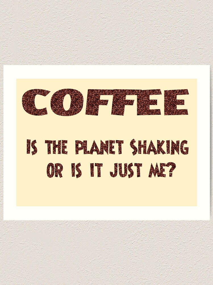 Alternate view of Poster - COFFEE: Is the planet shaking or is it just me? Art Print