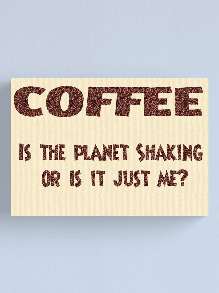 Alternate view of Poster - COFFEE: Is the planet shaking or is it just me? Canvas Print