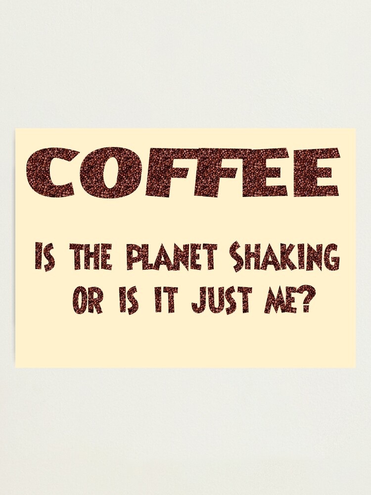 Alternate view of Poster - COFFEE: Is the planet shaking or is it just me? Photographic Print