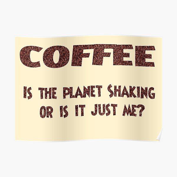 Poster - COFFEE: Is the planet shaking or is it just me? Poster