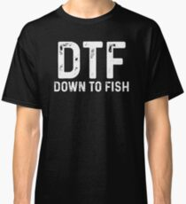 DTF. Down to fish.  Classic T-Shirt