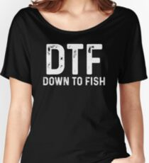 DTF. Down to fish.  Women's Relaxed Fit T-Shirt