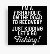 I'm a fishaholic on the road to recovery. Just kidding let's go fishing! Canvas Print