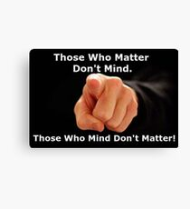 Thoe who matter don't mind.  Those who mind don't matter! Canvas Print
