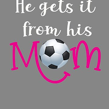 Funny He Gets it from him  Mom soccer Mom gift by LGamble12345
