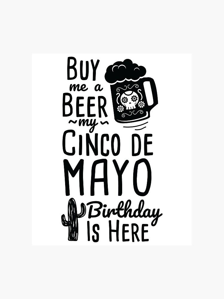 Cinco De Mayo Buy Me A Beer Birthday Drinking Shirt Photographic Print