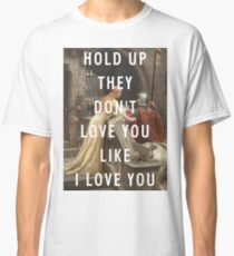 HOLD UP THEY DON'T LOVE YOU LIKE I LOVE YOU Classic T-Shirt