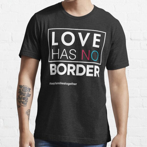 Love Has No Borders Immigration T-Shirt, Families Belong Together Essential T-Shirt