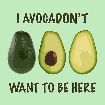 Avocadon't Want to Be Here by rockettea