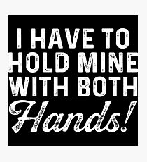 I have to hold mine with both hands.  Photographic Print