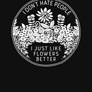 I Don't Hate People I Just Like Flowers Better by directdesign