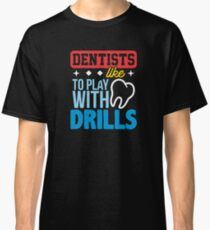 Funny Dentists Like to Play with Drills Cool Dental Office Classic T-Shirt