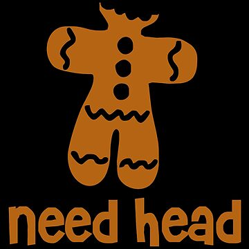 Need Head by ThatTeeShirtGuy