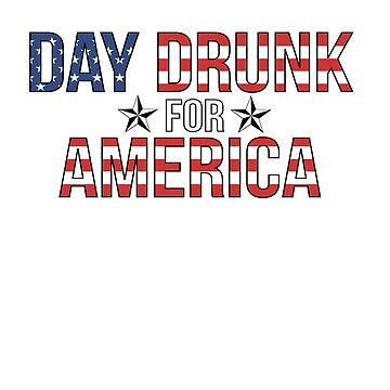 Day Drunk For America Independence Day Fourth of July by YYZTees