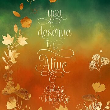 You deserve to be alive. Ignite Me by literarylifeco