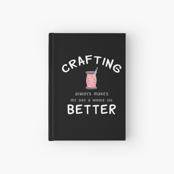 Crafting Always Makes My Day A Whole Lot Better  Hardcover Journal